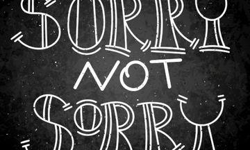 Αν περιμένεις να ακούσεις «συγγνώμη» από αυτά τα άτομα, σώθηκες!