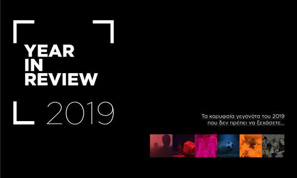 Year In Review: Τα κορυφαία γεγονότα του 2019 που δεν πρέπει να ξεχάσετε